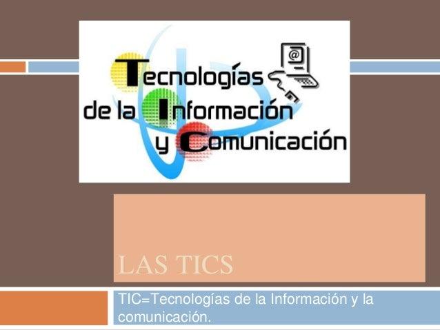 LAS TICS TIC=Tecnologías de la Información y la comunicación.