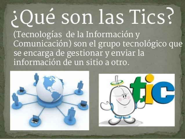 ¿Qué son las Tics? (Tecnologías de la Información y Comunicación) son el grupo tecnológico que se encarga de gestionar y e...