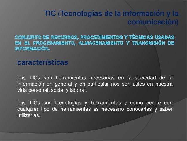TIC (Tecnologías de la información y la comunicación) características Las TICs son herramientas necesarias en la sociedad ...