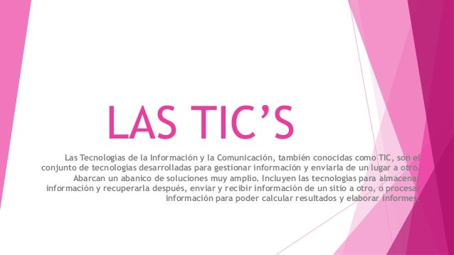 LAS TIC'SLas Tecnologías de la Información y la Comunicación, también conocidas como TIC, son el conjunto de tecnologías d...