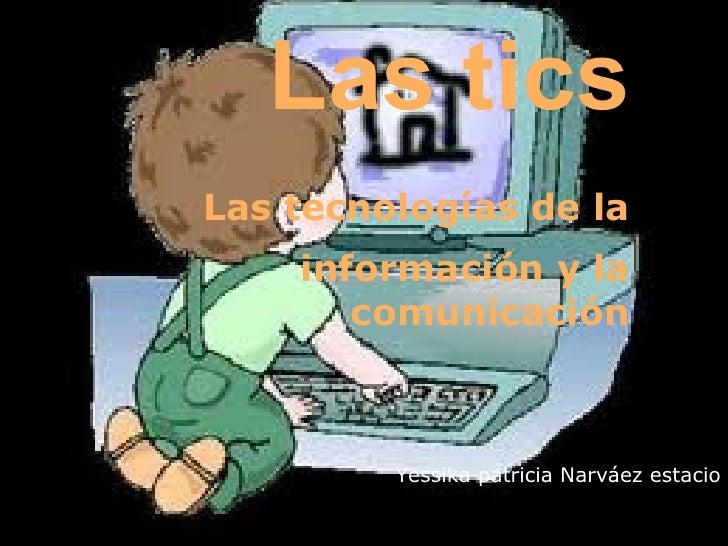 Las ticsLas tecnologías de la    información y la       comunicación         Yessika patricia Narváez estacio