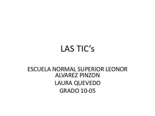 LAS TIC's ESCUELA NORMAL SUPERIOR LEONOR ALVAREZ PINZON LAURA QUEVEDO GRADO 10-05
