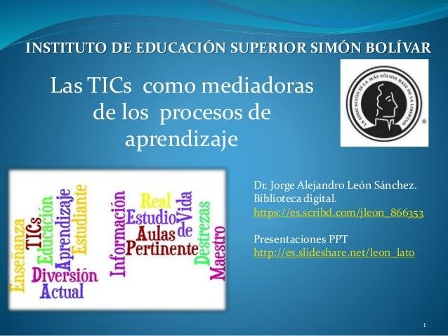 Las TICs como mediadoras de los procesos de aprendizaje Dr. Jorge Alejandro León Sánchez. Biblioteca digital. https://es.s...