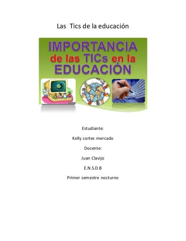 Las Tics de la educación Estudiante: Kelly cortes mercado Docente: Juan Clavijo E.N.S.D.B Primer semestre nocturno