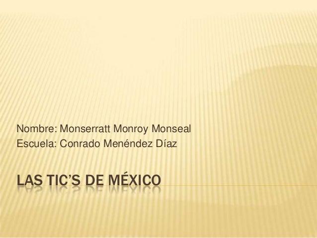 Nombre: Monserratt Monroy Monseal Escuela: Conrado Menéndez Díaz  LAS TIC'S DE MÉXICO