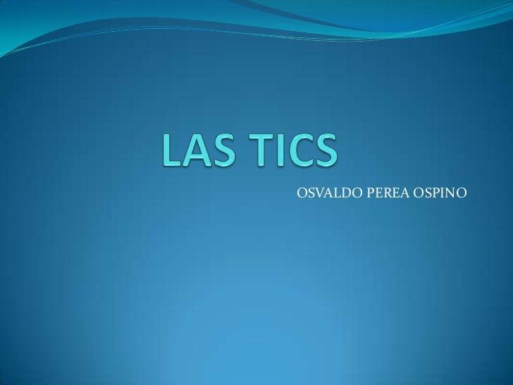 LAS TICS <br />OSVALDO PEREA OSPINO<br />