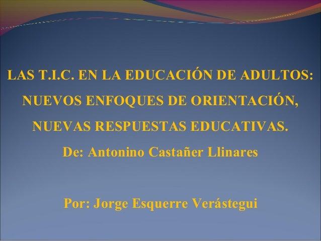 LAS T.I.C. EN LA EDUCACIÓN DE ADULTOS: NUEVOS ENFOQUES DE ORIENTACIÓN, NUEVAS RESPUESTAS EDUCATIVAS. De: Antonino Castañer...