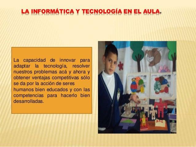 LA INFORMÁTICA Y TECNOLOGÍA EN EL AULA. La capacidad de innovar para adaptar la tecnología, resolver nuestros problemas ac...