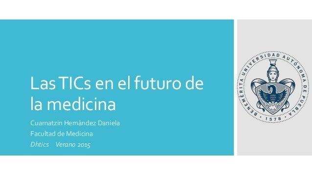 LasTICs en el futuro de la medicina Cuamatzin Hernández Daniela Facultad de Medicina Dhtics Verano 2015