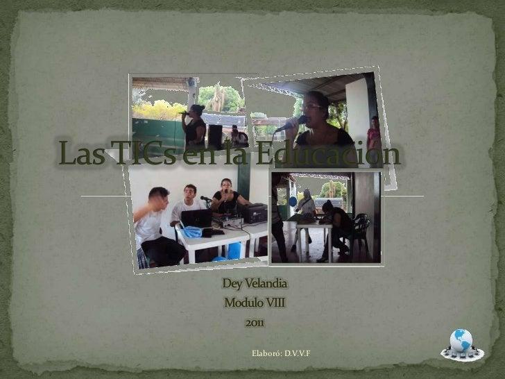 Las TICs en la Educación<br />DeyVelandia<br />ModuloVIII<br />2011<br />Elaboró: D.V.V.F<br />