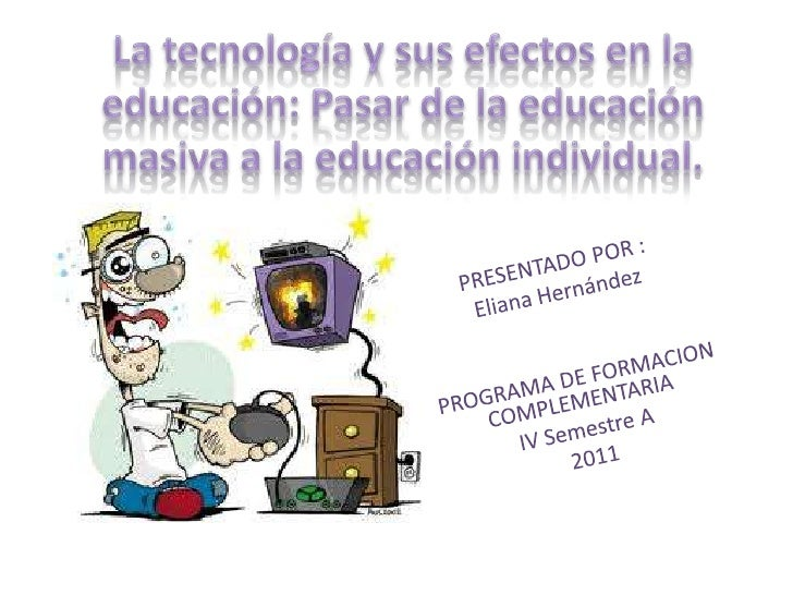 La tecnología y sus efectos en la educación: Pasar de la educación masiva a la educación individual. <br />PRESENTADO POR ...