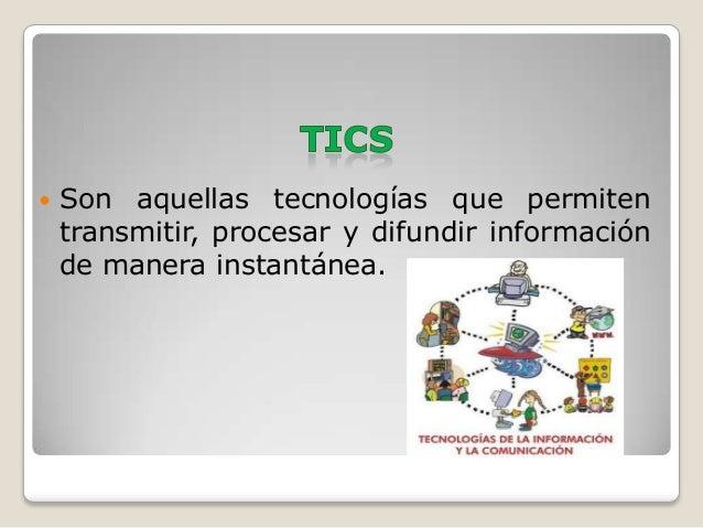    Son aquellas tecnologías que permiten    transmitir, procesar y difundir información    de manera instantánea.