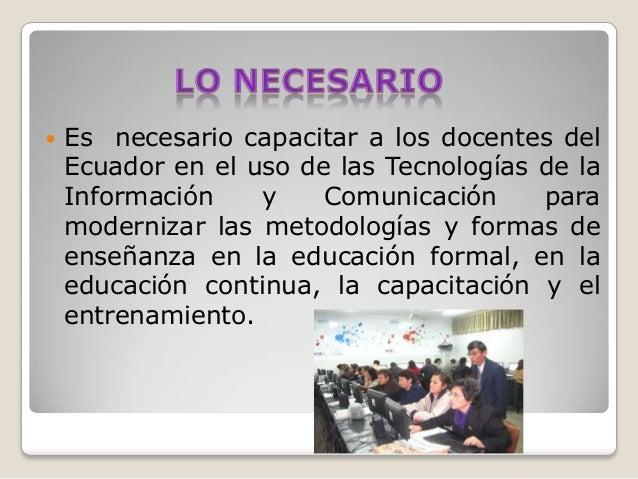    Es necesario capacitar a los docentes del    Ecuador en el uso de las Tecnologías de la    Información    y    Comunic...