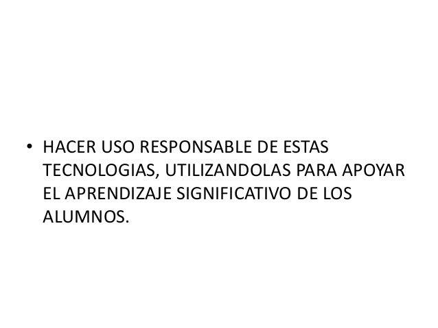 • HACER USO RESPONSABLE DE ESTAS  TECNOLOGIAS, UTILIZANDOLAS PARA APOYAR  EL APRENDIZAJE SIGNIFICATIVO DE LOS  ALUMNOS.