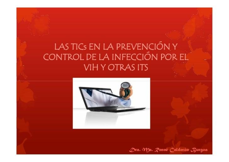 LAS TICs EN LA PREVENCIÓN YCONTROL DE LA INFECCIÓN POR EL         VIH Y OTRAS ITS                 Dra. Ma. Renné Calderón ...