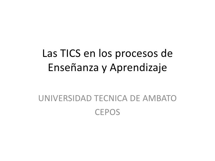 Las TICS en los procesos de Enseñanza y Aprendizaje <br />UNIVERSIDAD TECNICA DE AMBATO<br />CEPOS<br />
