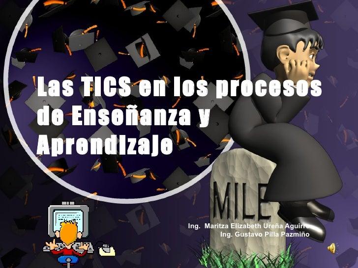 Las TICS en los procesos de Enseñanza y Aprendizaje  Ing.  Maritza Elizabeth Ureña Aguirre Ing. Gustavo Pilla Pazmiño