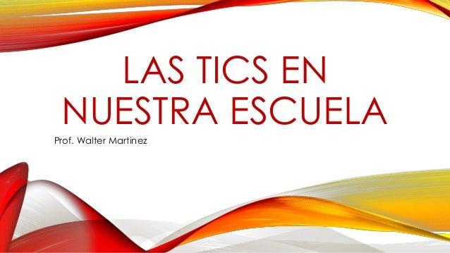 LAS TICS EN NUESTRA ESCUELA Prof. Walter Martinez