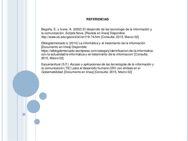 REFERENCIAS Begoña, E. y Ixone, A. (2002) El desarrollo de las tecnología de la información y la comunicación. Scripta Nov...