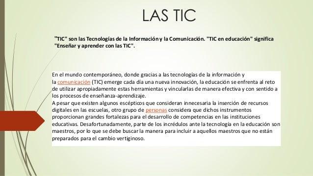 """LAS TIC  """"TIC"""" son las Tecnologías de la Información y la Comunicación. """"TIC en educación"""" significa  """"Enseñar y aprender ..."""