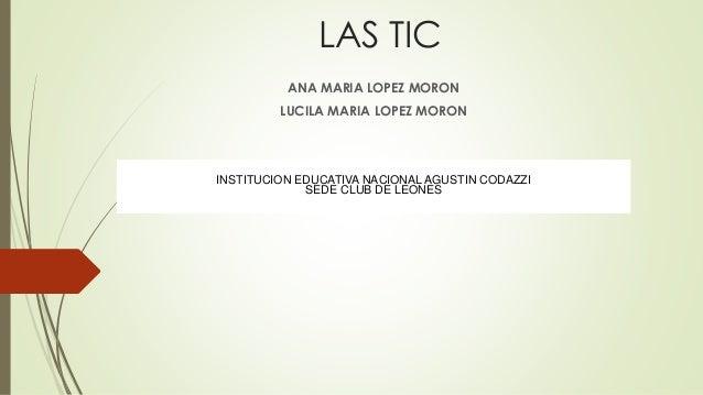 LAS TIC  ANA MARIA LOPEZ MORON  LUCILA MARIA LOPEZ MORON  INSTITUCION EDUCATIVA NACIONAL AGUSTIN CODAZZI  SEDE CLUB DE LEO...