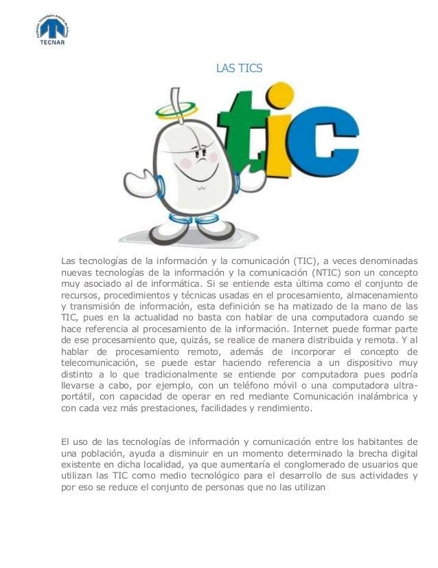 LAS TICS Las tecnologías de la información y la comunicación (TIC), a veces denominadas nuevas tecnologías de la informaci...