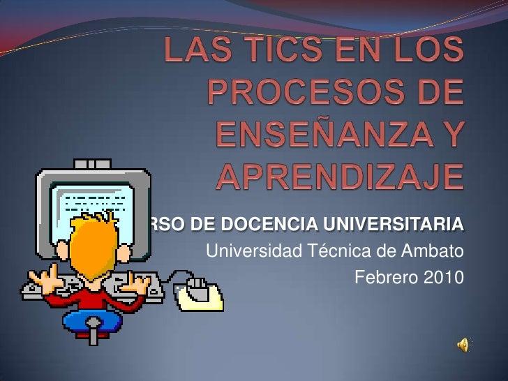 LAS TICS EN LOS PROCESOS DE ENSEÑANZA Y APRENDIZAJE<br />CURSO DE DOCENCIA UNIVERSITARIA<br />Universidad Técnica de Ambat...