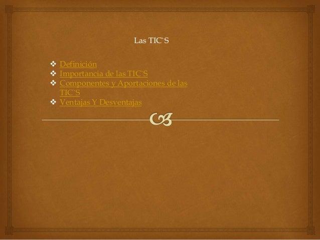 Las TIC`S   Definición   Importancia de las TIC`S   Componentes y Aportaciones de las  TIC`S   Ventajas Y Desventajas