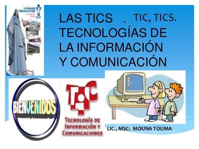 LAS TICS . TECNOLOGÍAS DE LA INFORMACIÓN Y COMUNICACIÓN LIC., MSC: MOUNA TOUMA TIC, TICS.