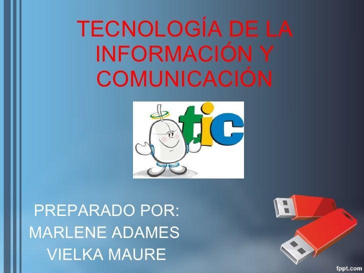 TECNOLOGÍA DE LA INFORMACIÓN Y COMUNICACIÓN PREPARADO POR: MARLENE ADAMES  VIELKA MAURE