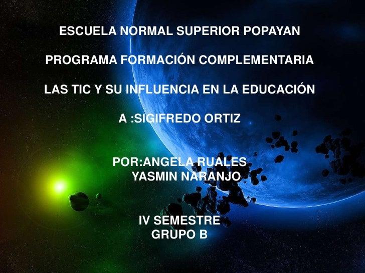 ESCUELA NORMAL SUPERIOR POPAYANPROGRAMA FORMACIÓN COMPLEMENTARIALAS TIC Y SU INFLUENCIA EN LA EDUCACIÓNA :SIGIFREDO ORTIZP...