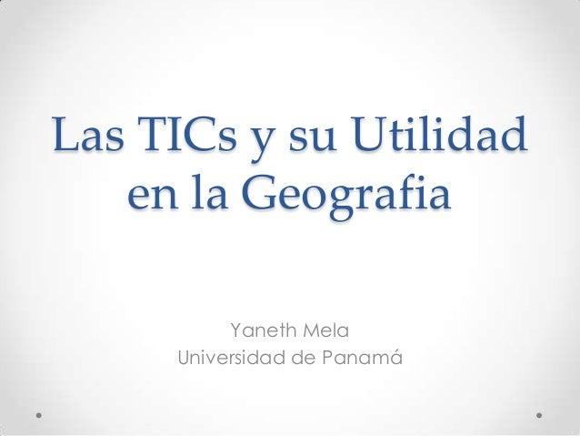 Las TICs y su Utilidad en la Geografia Yaneth Mela Universidad de Panamá