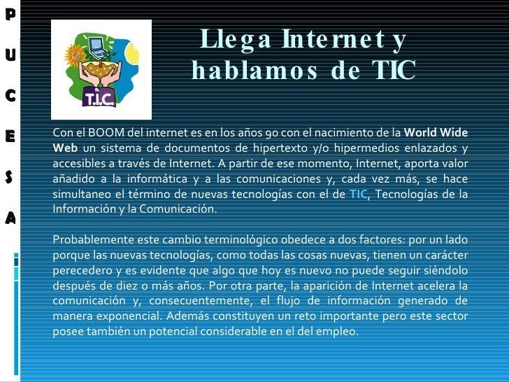 Llega Internet y hablamos de TIC Con  el BOOM del internet es en los años 90 con el nacimiento de la  World Wide Web  un s...