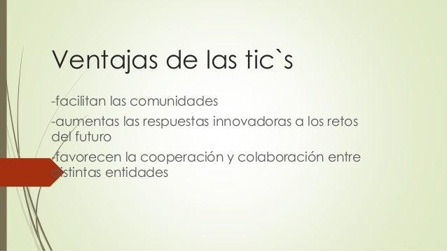 Ventajas de las tic`s -facilitan las comunidades -aumentas las respuestas innovadoras a los retos del futuro -favorecen la...
