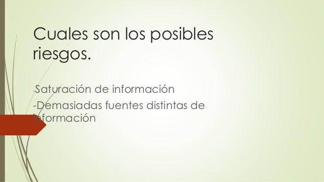 Cuales son los posibles riesgos. -Saturación de información -Demasiadas fuentes distintas de información