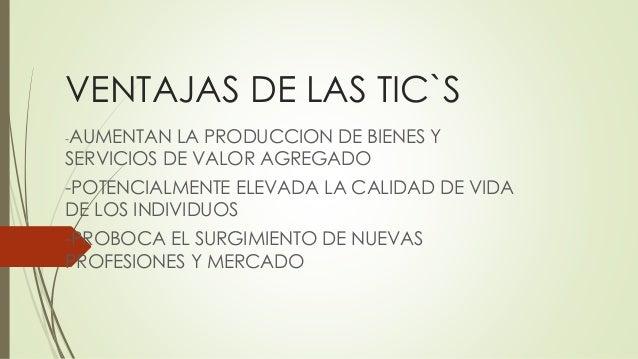 VENTAJAS DE LAS TIC`S -AUMENTAN LA PRODUCCION DE BIENES Y SERVICIOS DE VALOR AGREGADO -POTENCIALMENTE ELEVADA LA CALIDAD D...