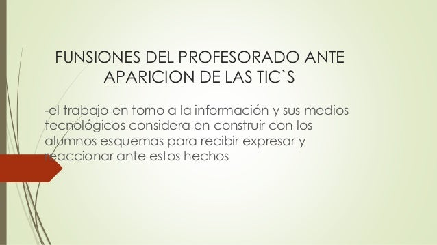 FUNSIONES DEL PROFESORADO ANTE APARICION DE LAS TIC`S -el trabajo en torno a la información y sus medios tecnológicos cons...