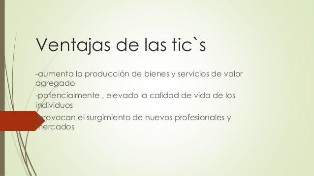 Ventajas de las tic`s -aumenta la producción de bienes y servicios de valor agregado -potencialmente , elevado la calidad ...