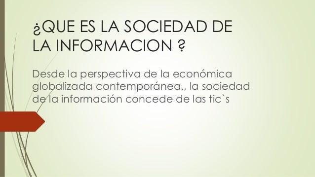 ¿QUE ES LA SOCIEDAD DE LA INFORMACION ? Desde la perspectiva de la económica globalizada contemporánea., la sociedad de la...