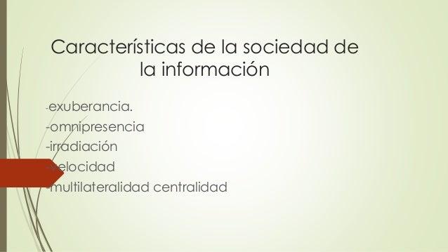 Características de la sociedad de la información -exuberancia. -omnipresencia -irradiación -velocidad -multilateralidad ce...