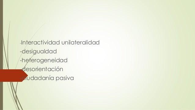 -Interactividad unilateralidad -desigualdad -heterogeneidad -desorientación -ciudadanía pasiva