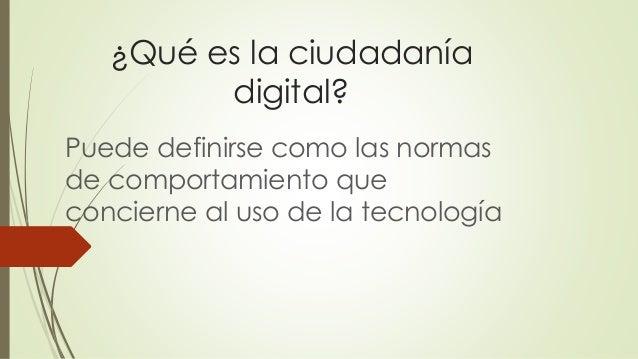 ¿Qué es la ciudadanía digital? Puede definirse como las normas de comportamiento que concierne al uso de la tecnología