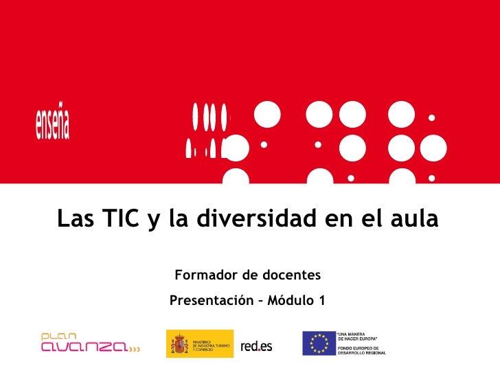Las TIC y la diversidad en el aula Formador de docentes Presentación – Módulo 1