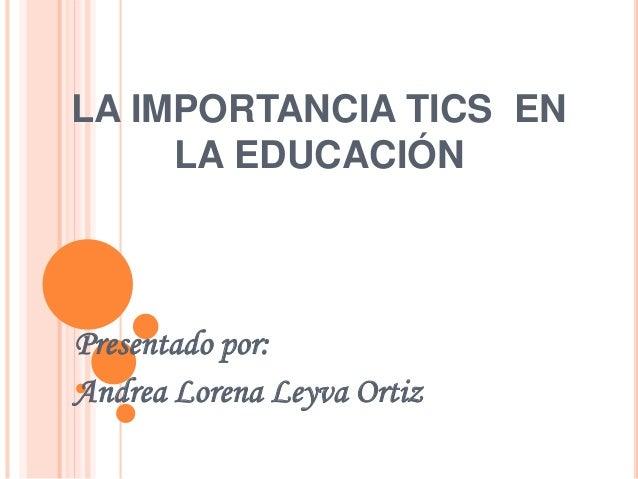 LA IMPORTANCIA TICS EN LA EDUCACIÓN Presentado por: Andrea Lorena Leyva Ortiz