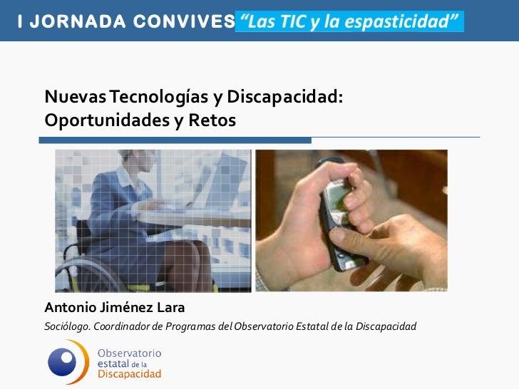 Nuevas Tecnologías y Discapacidad:  Oportunidades y Retos Antonio Jiménez Lara Sociólogo. Coordinador de Programas del Obs...