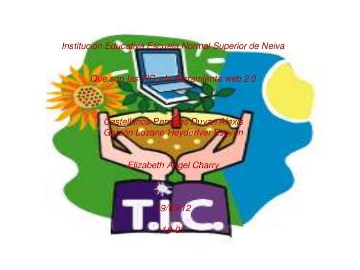 Institución Educativa Escuela Normal Superior de Neiva      Que son las TIC y la herramienta web 2.0          Castellanos ...