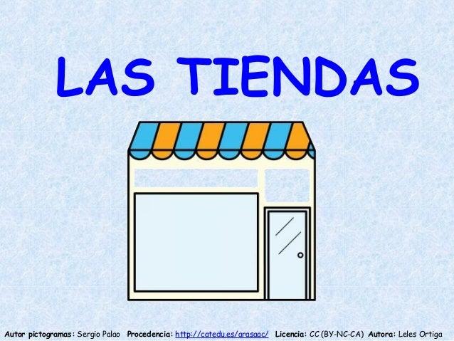 LAS TIENDAS Autor pictogramas: Sergio Palao Procedencia: http://catedu.es/arasaac/ Licencia: CC (BY-NC-CA) Autora: Leles O...