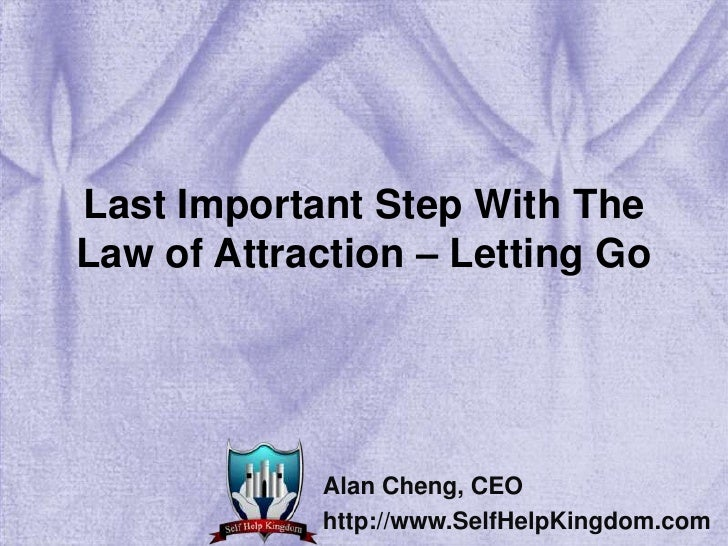 Last Important Step With The Law of Attraction – Letting Go<br />Alan Cheng, CEO<br />http://www.SelfHelpKingdom.com<br />