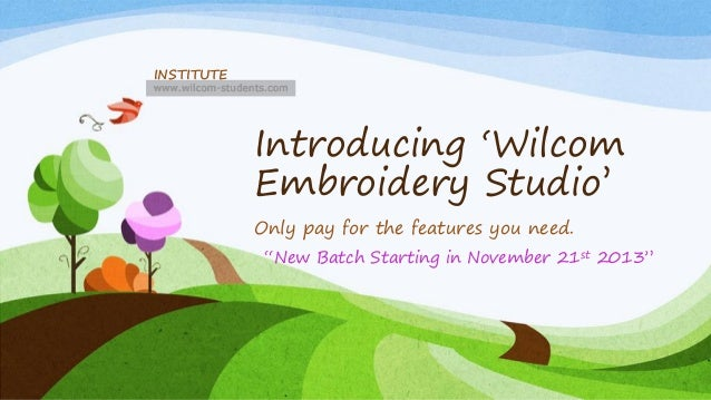 "INSTITUTE  Introducing 'Wilcom Embroidery Studio' Only pay for the features you need. ""New Batch Starting in November 21st..."