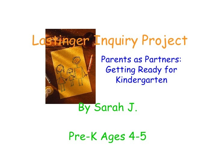 Lastinger Inquiry Project By Sarah J. Pre-K Ages 4-5 Parents as Partners: Getting Ready for Kindergarten